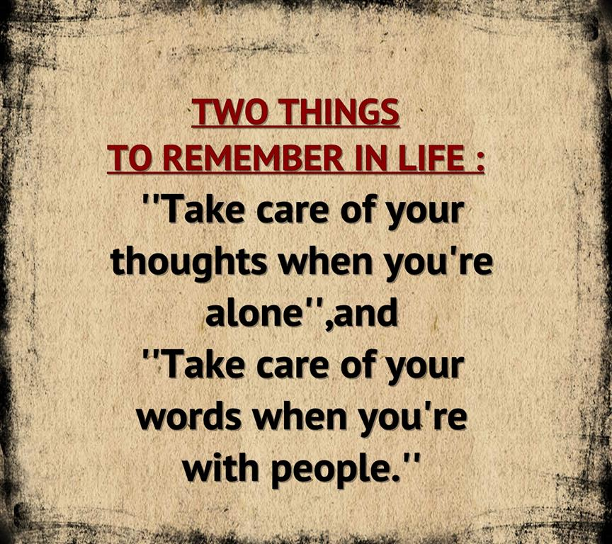 Two things to remember in life: Take care of your thoughts when you're alone and  take care of your words when you're with people